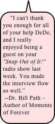"""I can't thank you enough for all of your help DeDe, and I really enjoyed being a guest on your ""Snap Out of It!"" radio show last week. You made the interview flow so well.""